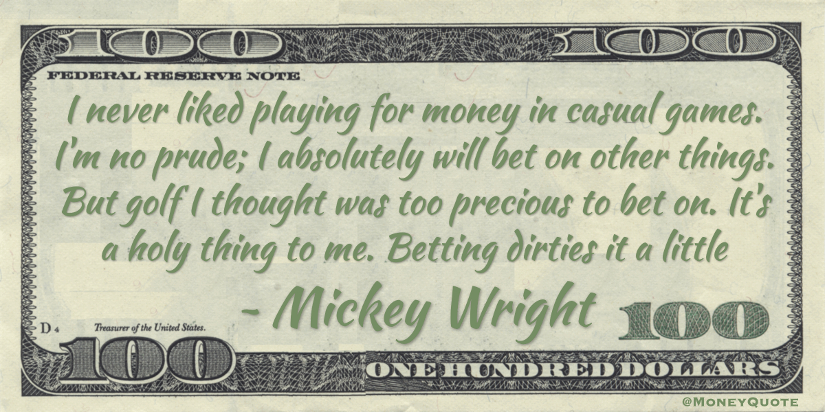 I never liked playing for money in casual games. I'm no prude; I absolutely will bet on other things. But golf I thought was too precious to bet on. It's a holy thing to me. Betting dirties it a little Quote