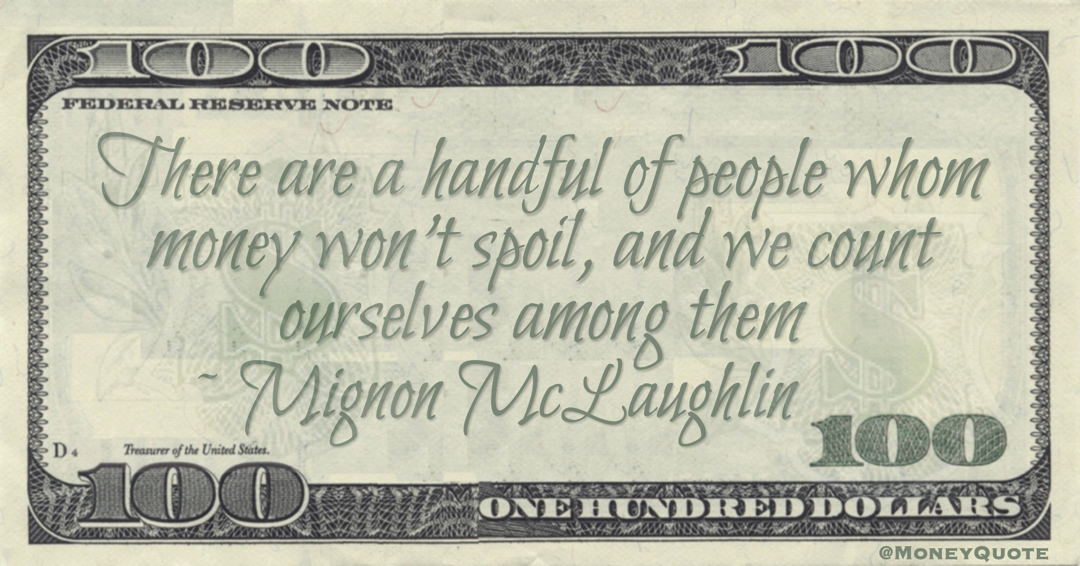 There are a handful of people whom money won't spoil, and we count ourselves among them Quote