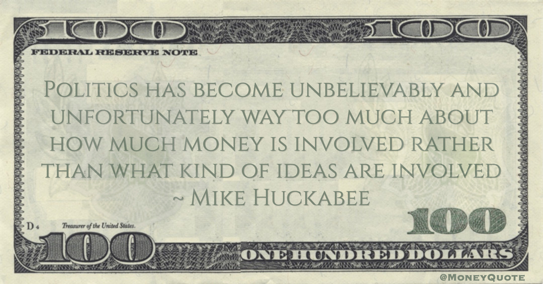 Mike Huckabee Politics has become unbelievably and unfortunately way too much about how much money is involved rather than what kind of ideas are involved quote