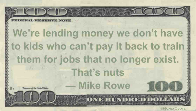 We're lending money we don't have to kids who can't pay it back to train them for jobs that no longer exist. That's nuts Quote