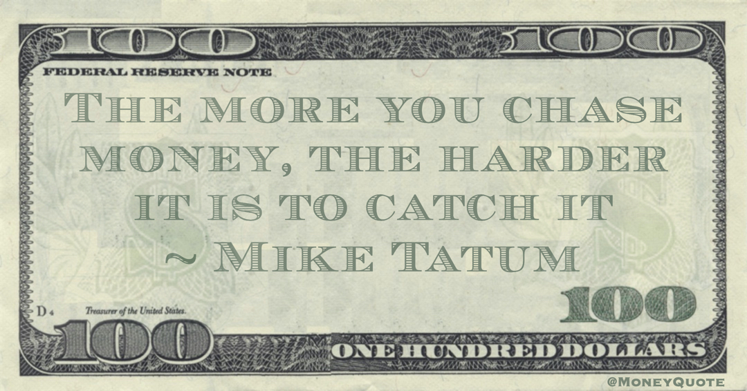 The more you chase money, the harder it is to catch it Quote