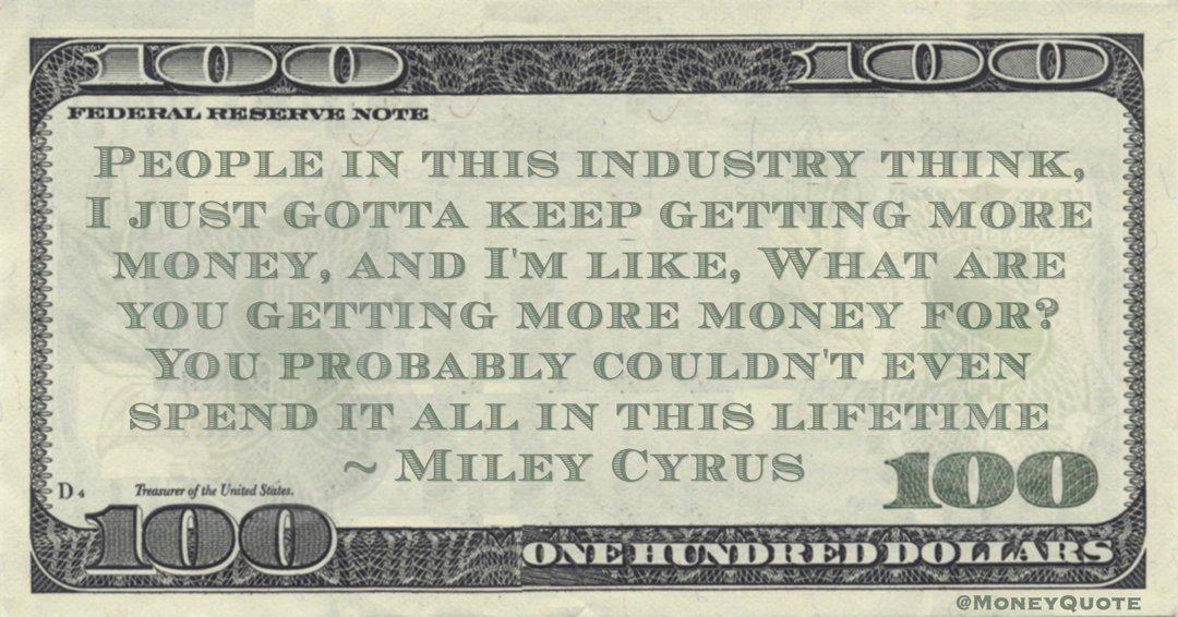 Miley Cyrus People in this industry think, I just gotta keep getting more money, and I'm like, What are you getting more money for? You probably couldn't even spend it all in this lifetime quote