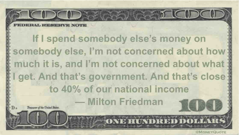 If I spend somebody else's money on somebody else, I'm not concerned about how much it is, and I'm not concerned about what I get. And that's government. And that's close to 40% of our national income Quote