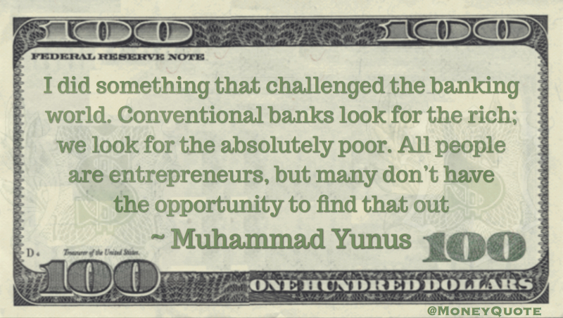 Banks look for the rich; we look for the poor. All people are  entrepreneurs Quote