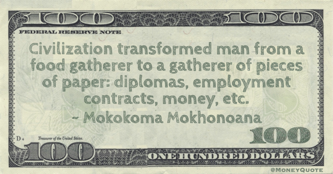 Civilization transformed man from a food gatherer to a gatherer of pieces of paper: diplomas, employment contracts, money, etc. Quote