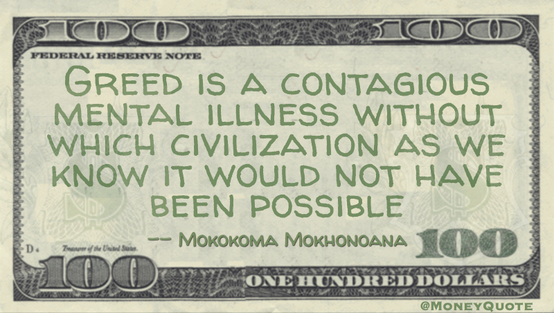Greed is a contagious mental illness without which civilization would not have been possible Quote