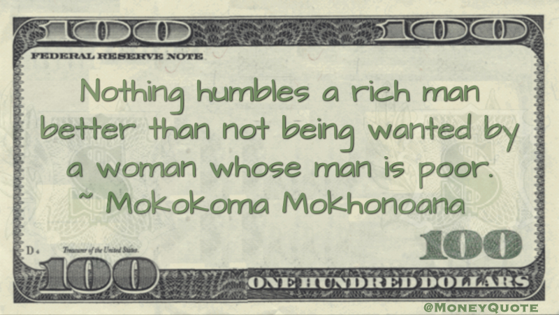 Nothing humbles a rich man better than not being wanted by a woman whose man is poor Quote