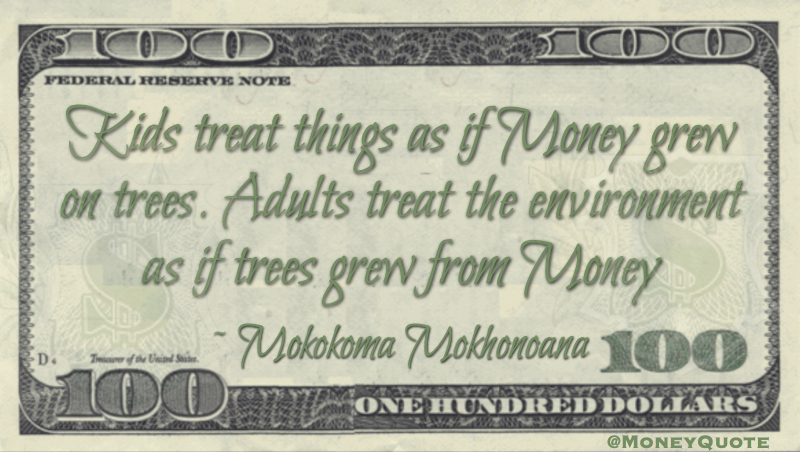 Kids treat things as if money grew on trees. Adults treat the environment as if trees grew from money Quote