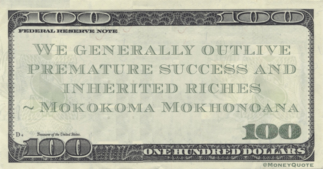 We generally outlive premature success and inherited riches Quote