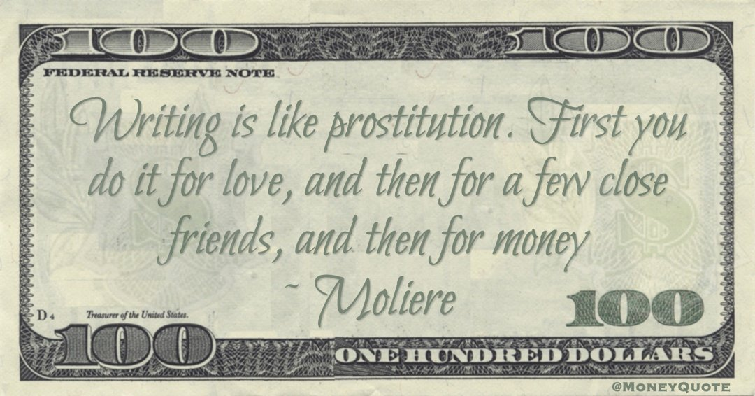 Writing is like prostitution. First you do it for love, and then for a few close friends, and then for money Quote
