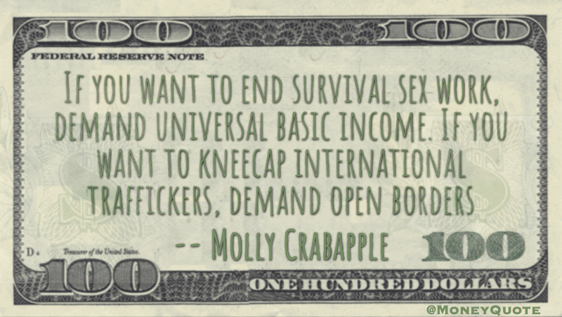 If you want to end survival sex work, demand universal basic income. If you want to kneecap international traffickers, demand open borders Quote