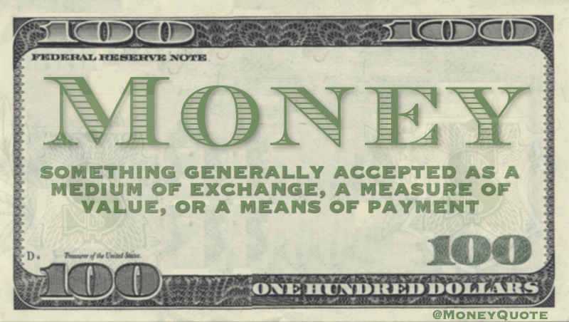 Money - something generally accepted as a medium of exchange, a measure of value, or a means of payment