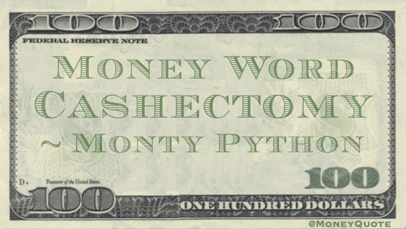 Cashectomy - Money Neologism Quote