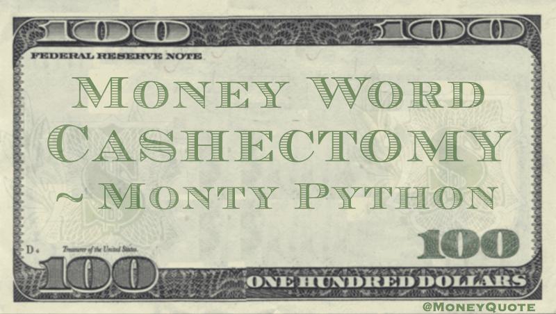 Cashectomy - Money Neologism Quote
