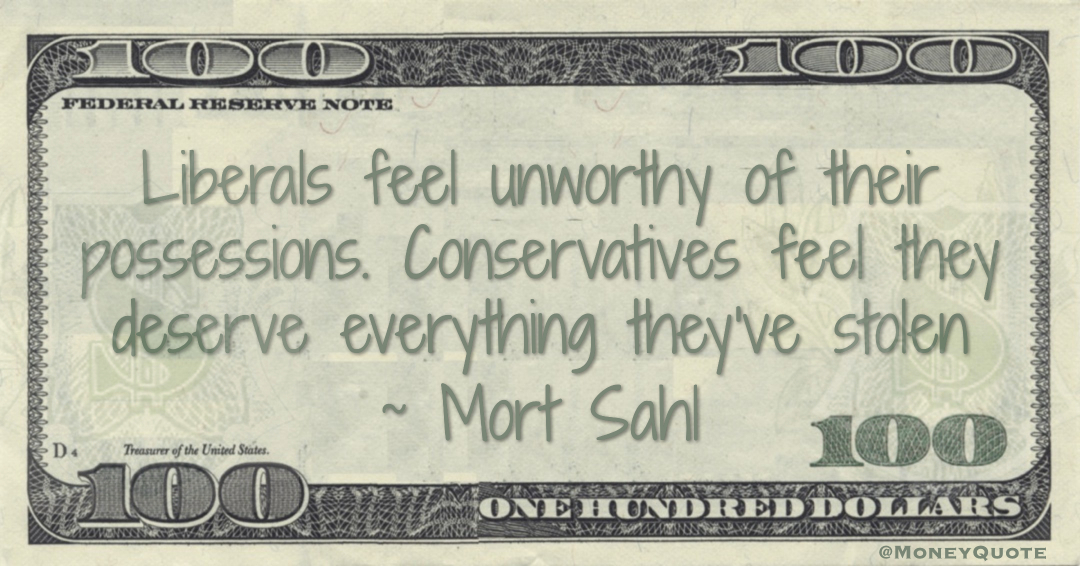 Liberals feel unworthy of their possessions. Conservatives feel they deserve everything they've stolen Quote
