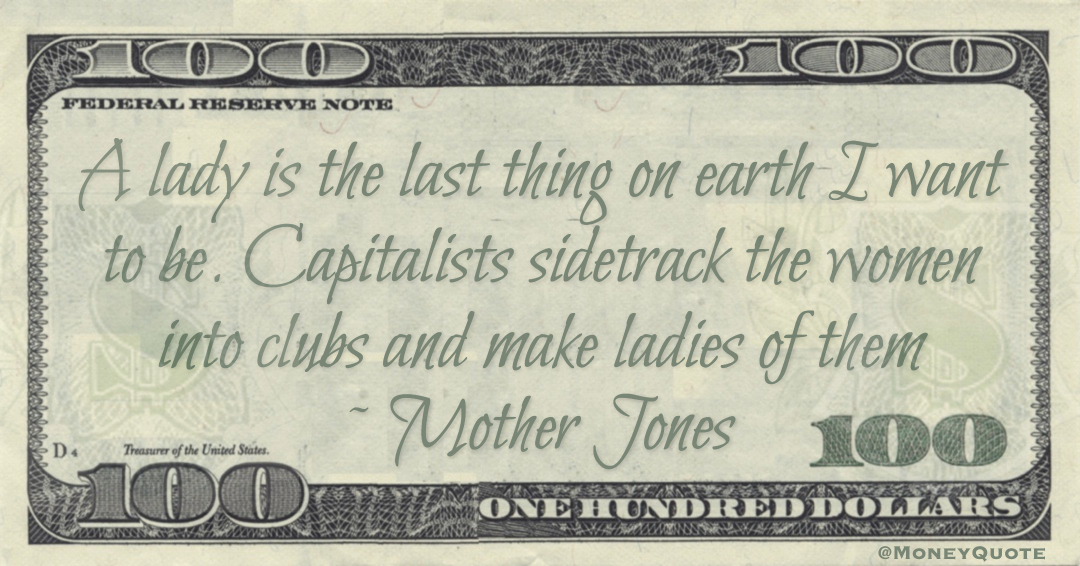 A lady is the last thing on earth I want to be. Capitalists sidetrack the women into clubs and make ladies of them Quote