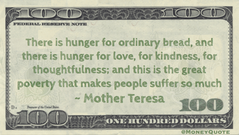 Hunger for ordinary bread, and there is hunger for love, for kindness; this is the great poverty Quote