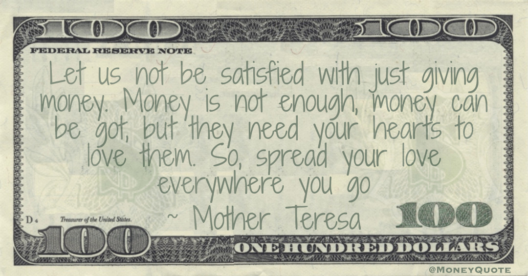 Let us not be satisfied with just giving money. Money is not enough, money can be got, but they need your hearts to love them. So, spread your love everywhere you go Quote