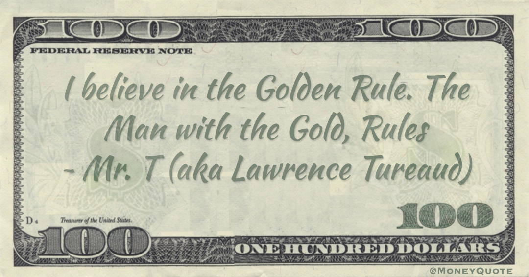 I believe in the Golden Rule. The Man with the Gold, Rules Quote
