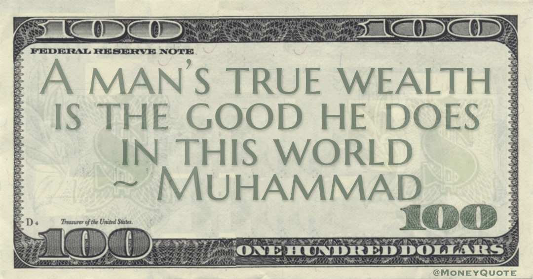 A man's true wealth is the good he does in this world Quote