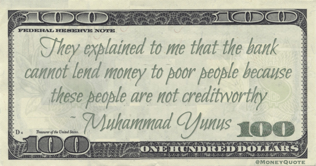 They explained to me that the bank cannot lend money to poor people because these people are not creditworthy Quote