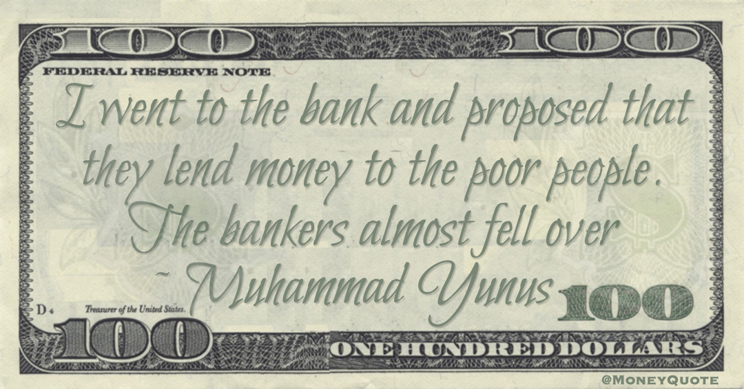 I went to the bank and proposed that they lend money to the poor people. The bankers almost fell over Quote
