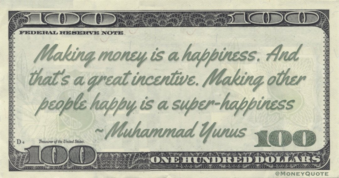 Making money is a happiness. And that's a great incentive. Making other people happy is a super-happiness Quote