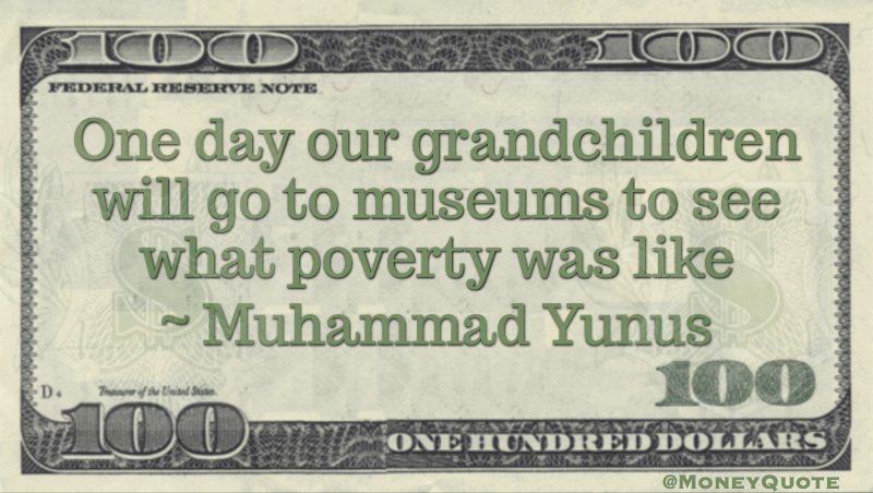 One day our grandchildren will go to musuems to see what poverty was like Quote