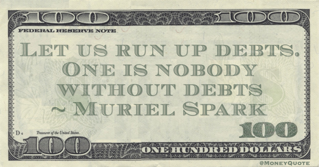 Let us run up debts. One is nobody without debts Quote