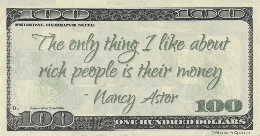 The only thing I like about rich people is their money Quote