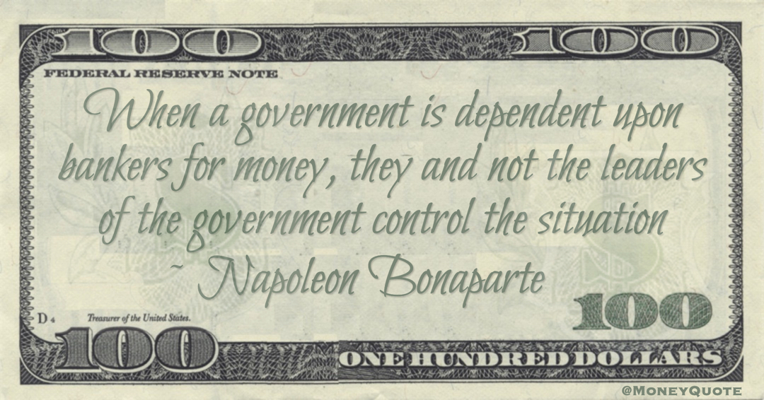 When a government is dependent upon bankers for money, they and not the leaders of the government control the situation Quote