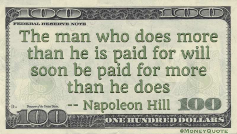 The man who does more than he is paid for will soon be paid for more than he does Quote