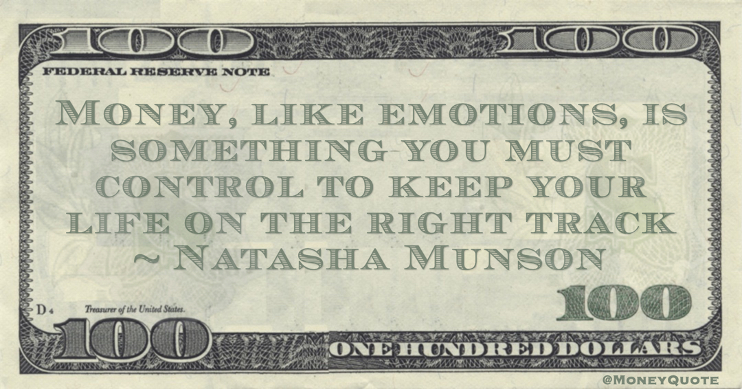 Money, like emotions, is something you must control to keep your life on the right track Quote