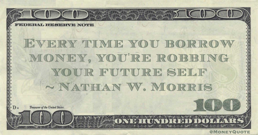 Every time you borrow money, you're robbing your future self Quote