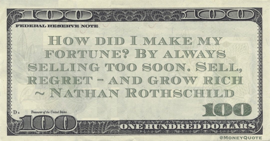 Nathan Rothschild How did I make my fortune? By always selling too soon. Sell, regret - and grow rich quote
