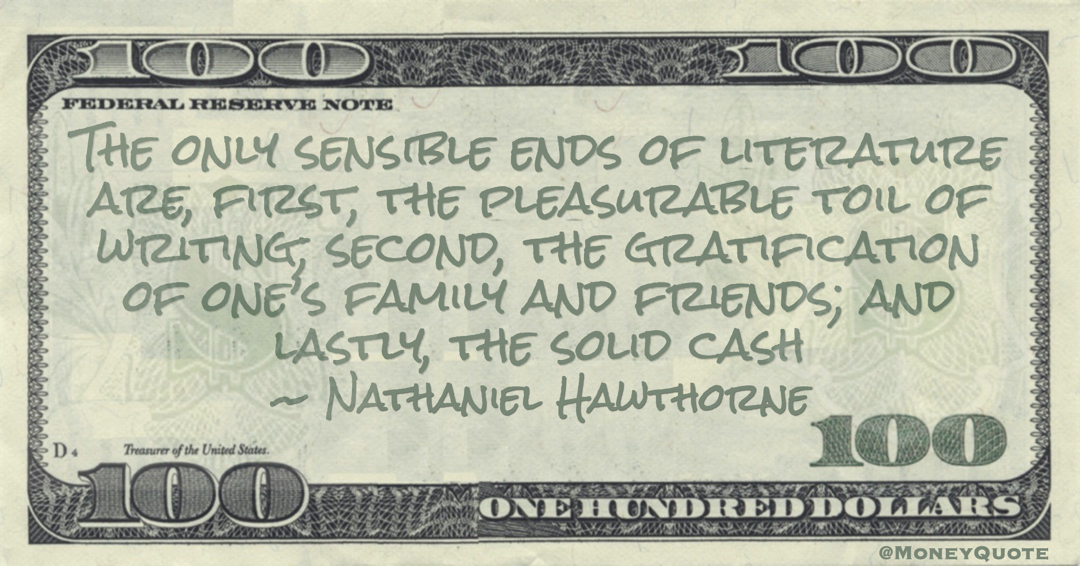 The only sensible ends of literature are, first, the pleasurable toil of writing; second, the gratification of one's family and friends; and lastly, the solid cash Quote