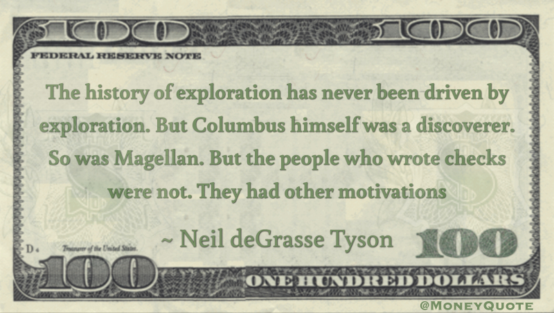 The history of exploration has never been driven by exploration. But Columbus himself was a discoverer. So was Magellan. But the people who wrote checks were not. They had other motivations Quote