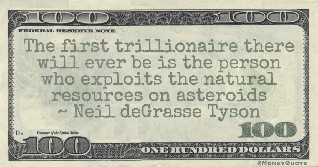 Neil deGrasse Tyson The first trillionaire there will ever be is the person who exploits the natural resources on asteroids quote