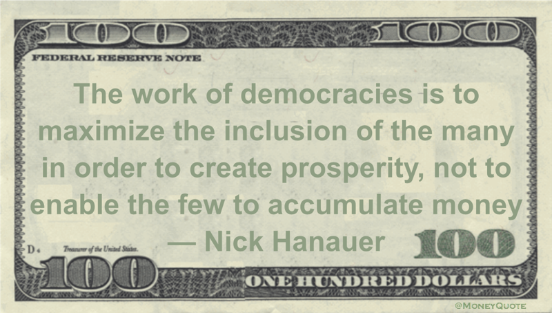 The work of democracies is to maximize the inclusion of the many in order to create prosperity, not to enable the few to accumulate money Quote