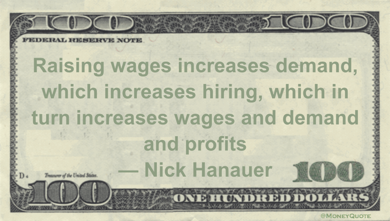 Raising wages increases demand, which increases hiring, which in turn increases wages and demand and profits Quote