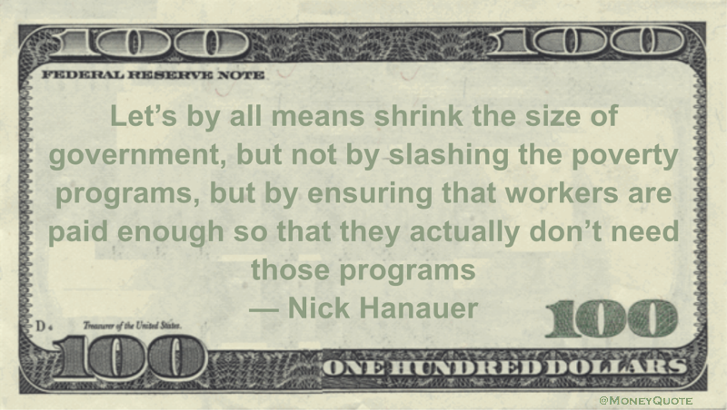 shrink the size of government, but not by slashing the poverty programs, but by ensuring that workers are paid enough so that they actually don't need those programs Quote