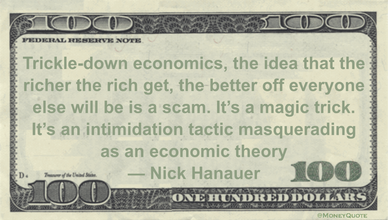 Trickle-down economics, the idea that the richer the rich get, the better off everyone else will be is a scam. It's a magic trick. It's an intimidation tactic masquerading as an economic theory Quote