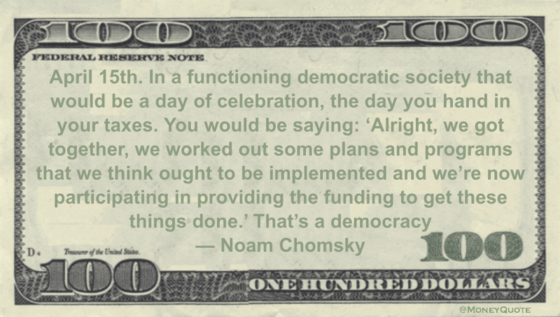 April 15th. In a functioning democratic society that would be a day of celebration, the day you hand in your taxes. You would be saying: 'Alright, we got together, we worked out some plans and programs ... That's a democracy Quote