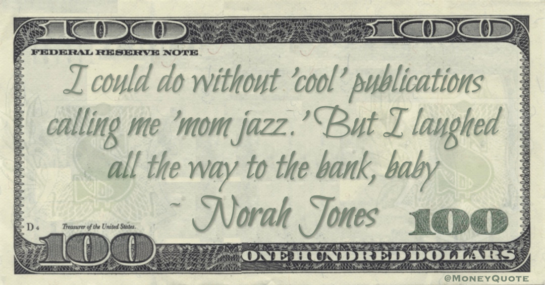 I could do without 'cool' publications calling me 'mom jazz.' But I laughed all the way to the bank, baby Quote