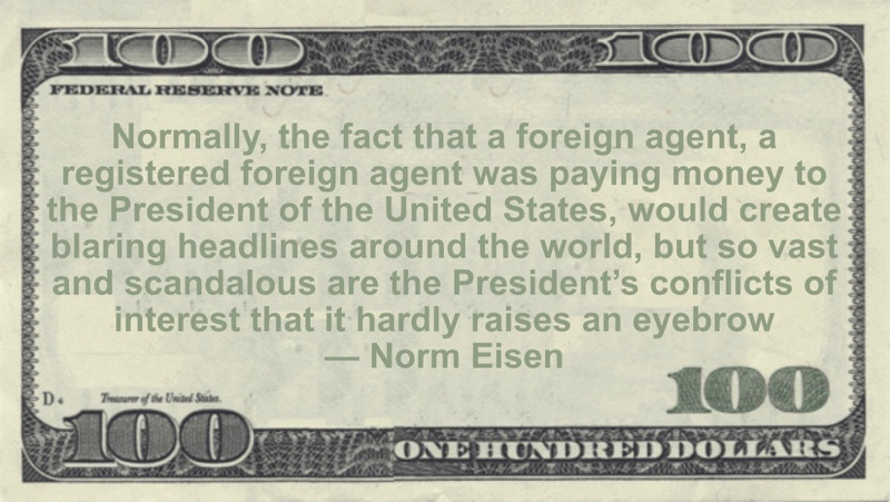 A registered foreign agent was paying money to the President of the United States, would create blaring headlines around the world Quote