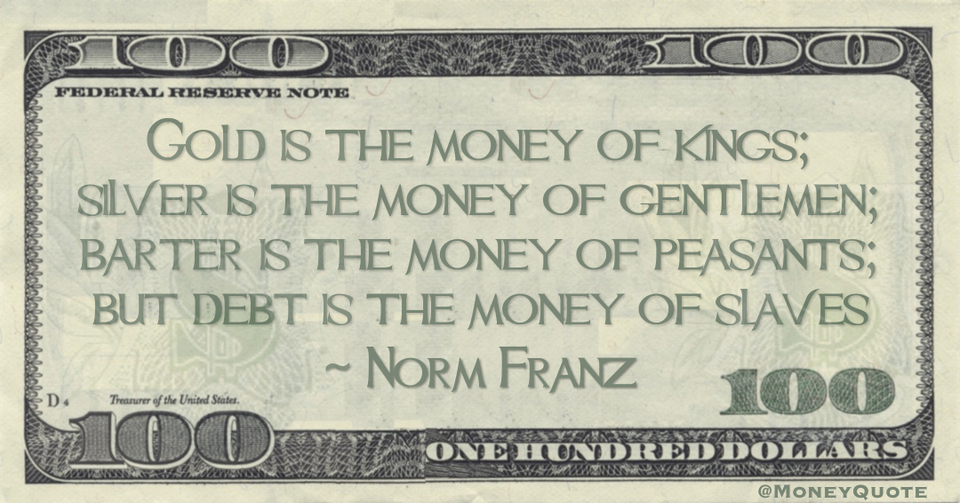 Gold is the money of kings; silver is the money of gentlemen; barter is the money of peasants; but debt is the money of slaves Quote