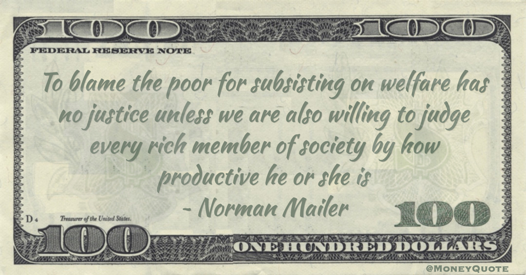 Norman Mailer To blame the poor for subsisting on welfare has no justice unless we are also willing to judge every rich member of society by how productive he or she is quote