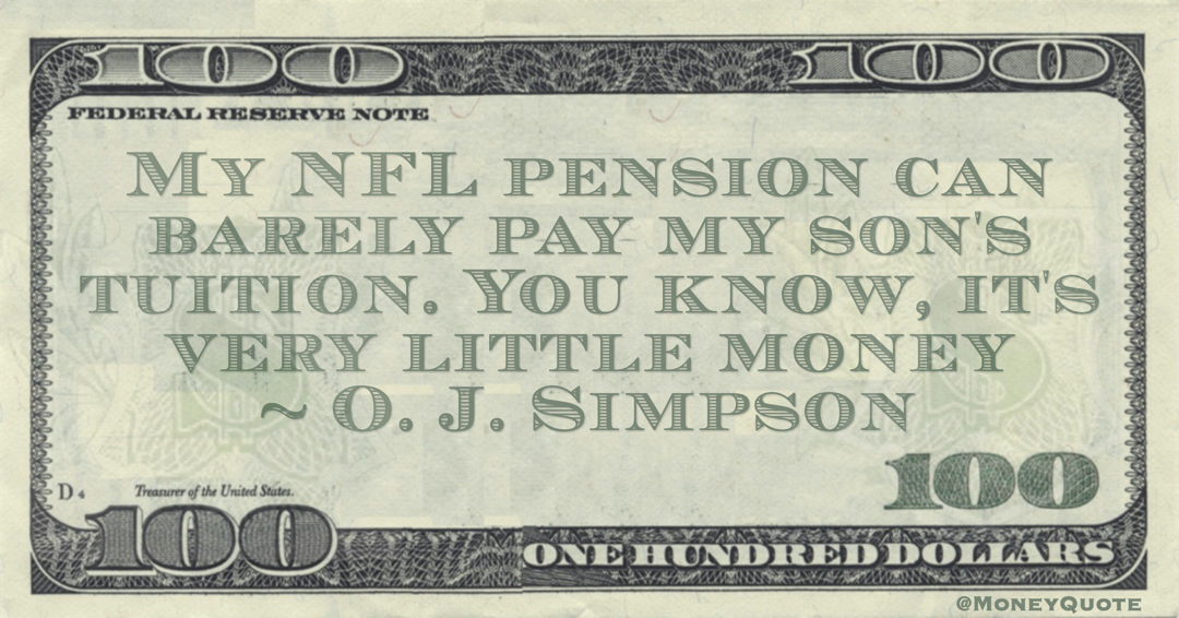 My NFL pension can barely pay my son's tuition. You know, it's very little money Quote