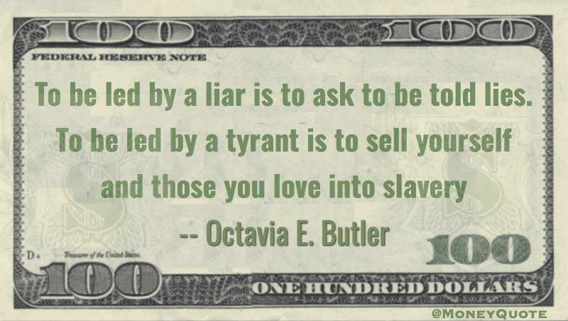 To be led by a liar is to be told lies. To be led by a tyrant is to sell yourself into slaveery Quote