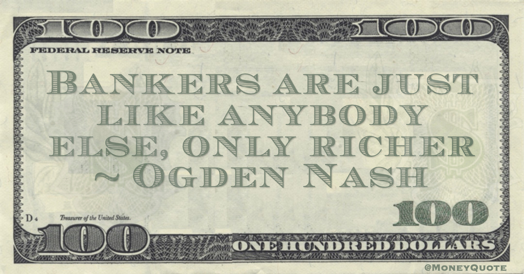 Ogden Nash Bankers are like anybody else, only richer Poem